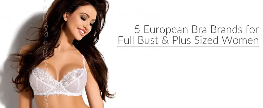 5 European Bra Brands for Full Bust & Plus Sized Women.